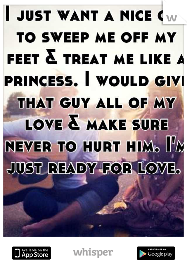 I just want a nice guy to sweep me off my feet & treat me like a princess. I would give that guy all of my love & make sure never to hurt him. I'm just ready for love.