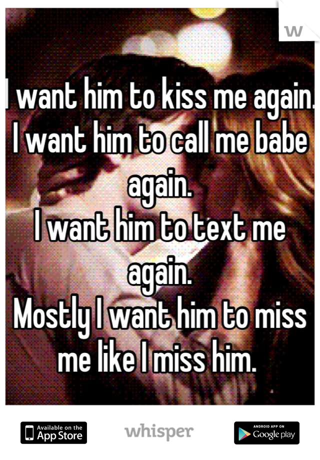I want him to kiss me again. I want him to call me babe again.  I want him to text me again.  Mostly I want him to miss me like I miss him.
