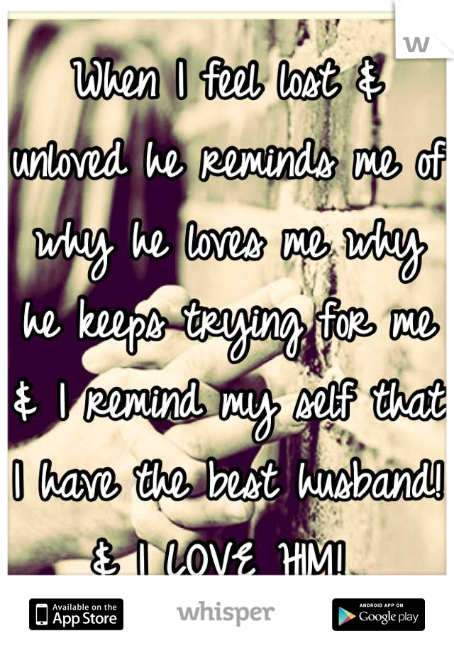 When I feel lost & unloved he reminds me of why he loves me why he keeps trying for me & I remind my self that I have the best husband! & I LOVE HIM!