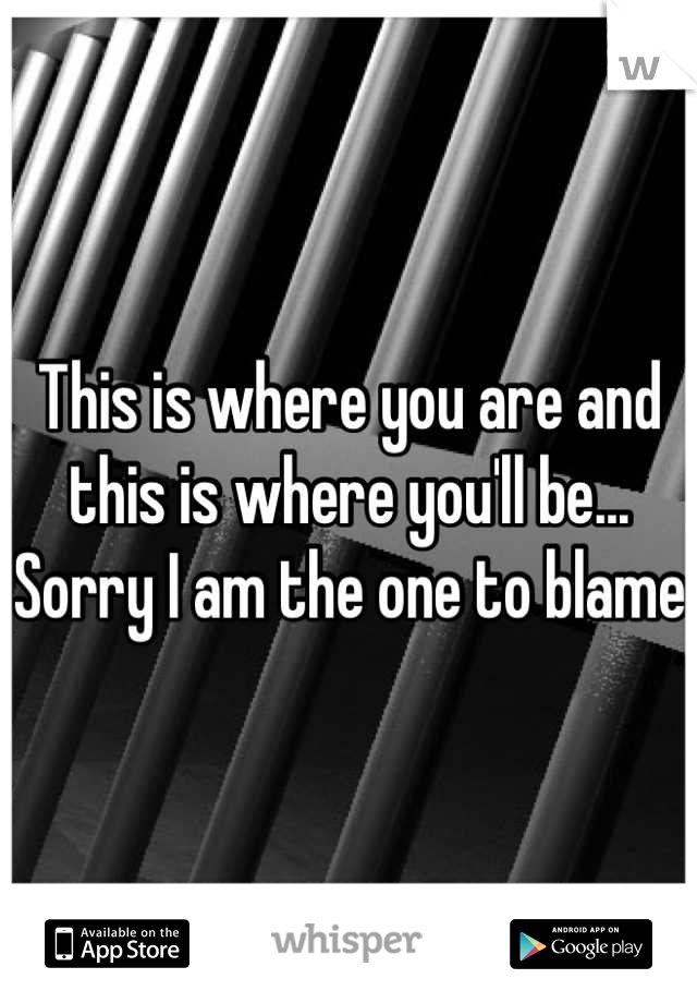 This is where you are and this is where you'll be... Sorry I am the one to blame