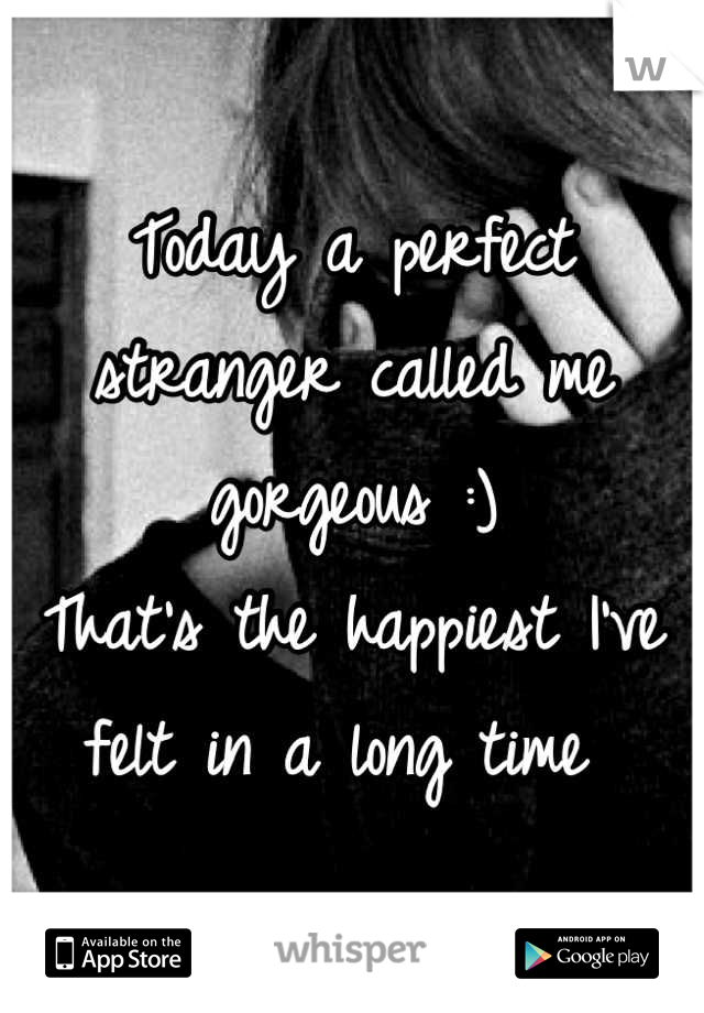 Today a perfect stranger called me gorgeous :)  That's the happiest I've felt in a long time
