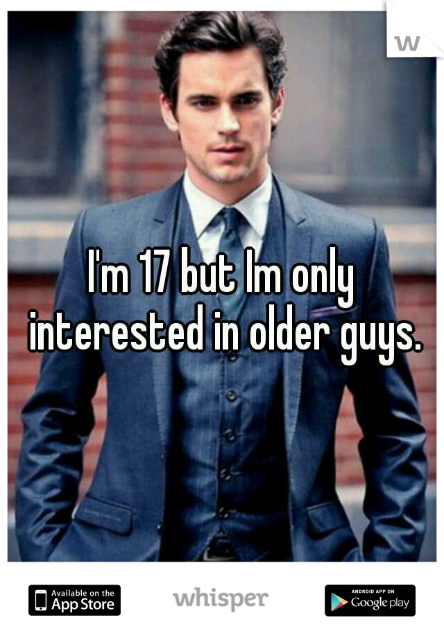 I'm 17 but Im only interested in older guys.
