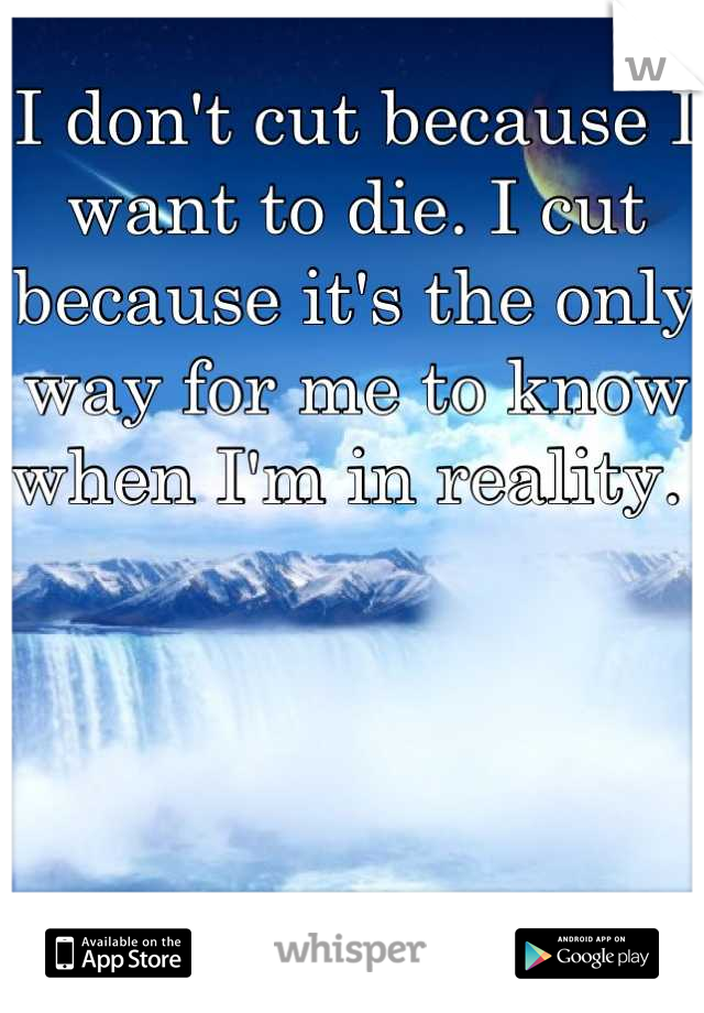 I don't cut because I want to die. I cut because it's the only way for me to know when I'm in reality.