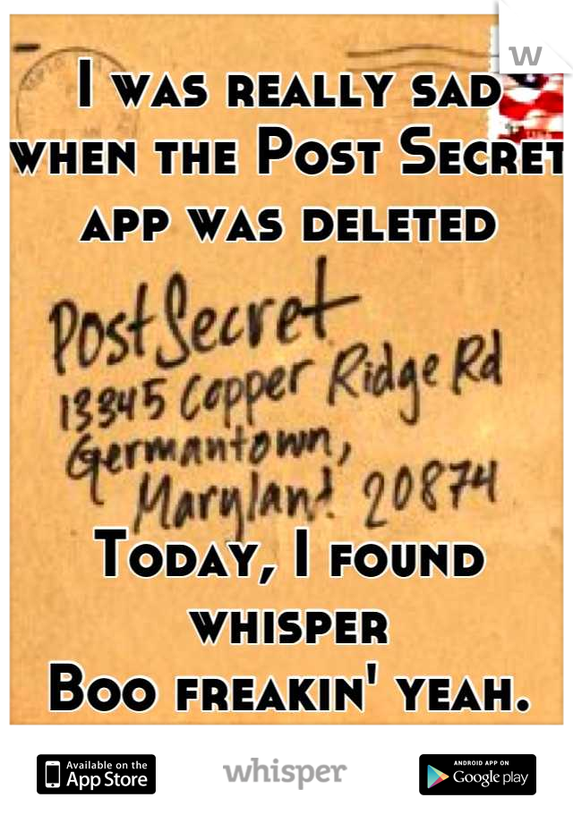 I was really sad when the Post Secret  app was deleted      Today, I found whisper  Boo freakin' yeah.