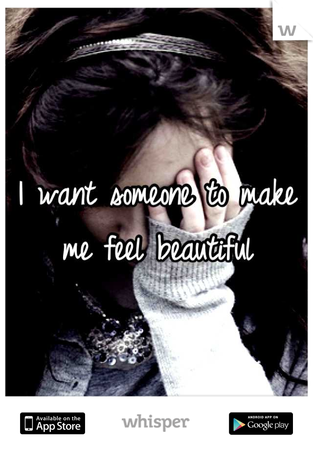 I want someone to make me feel beautiful