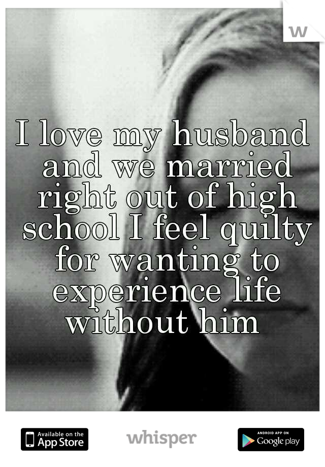 I love my husband and we married right out of high school I feel quilty for wanting to experience life without him
