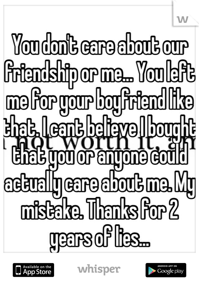 You don't care about our friendship or me... You left me for your boyfriend like that. I cant believe I bought that you or anyone could actually care about me. My mistake. Thanks for 2 years of lies...