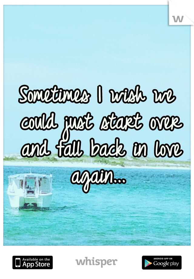Sometimes I wish we could just start over and fall back in love again...