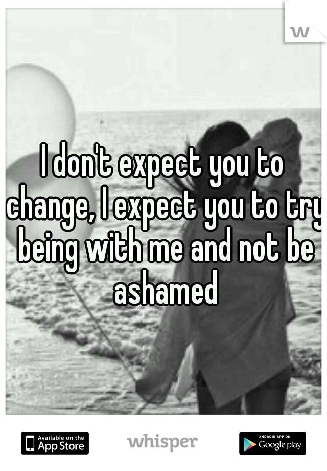 I don't expect you to change, I expect you to try being with me and not be ashamed