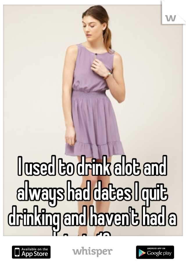 I used to drink alot and always had dates I quit drinking and haven't had a date in 13yrs.