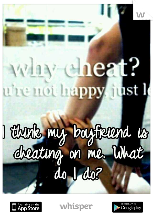 I think my boyfriend is cheating on me. What do I do?