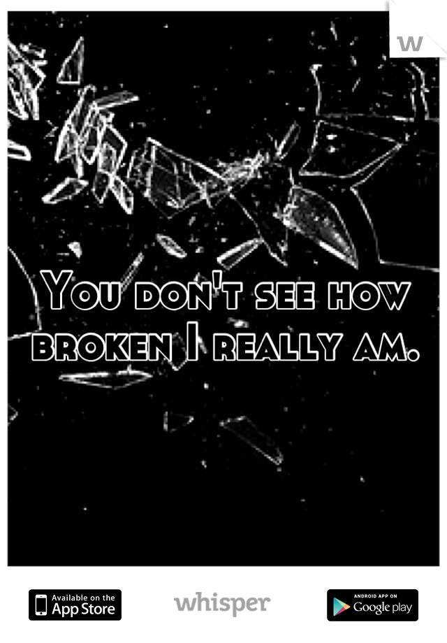 You don't see how broken I really am.