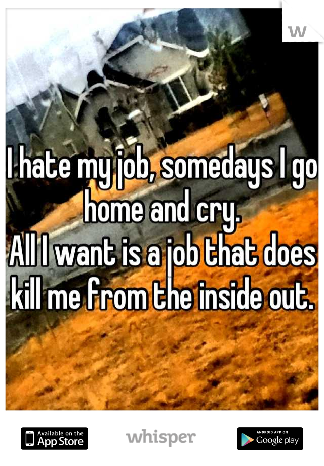 I hate my job, somedays I go home and cry.  All I want is a job that does kill me from the inside out.