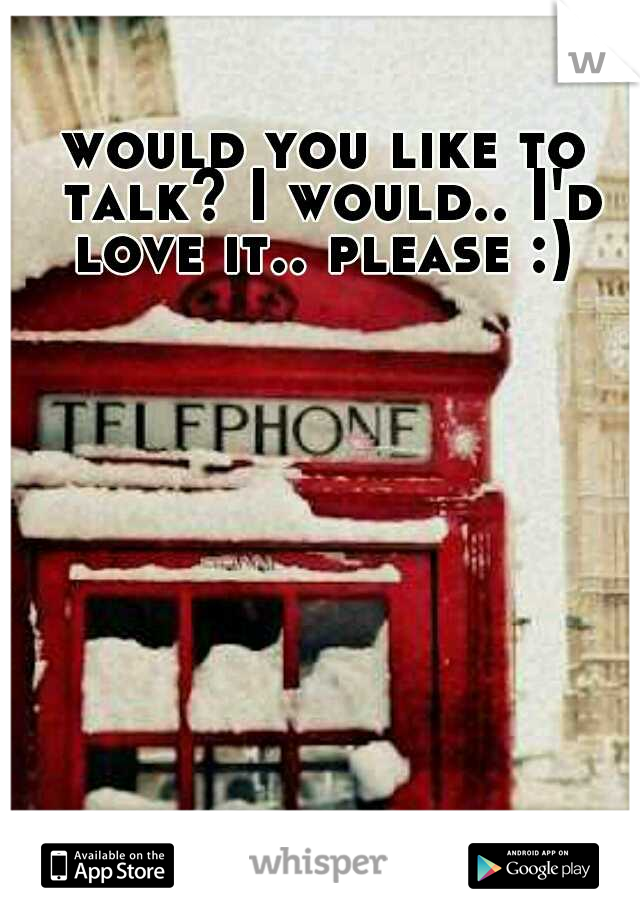 would you like to talk? I would.. I'd love it.. please :)