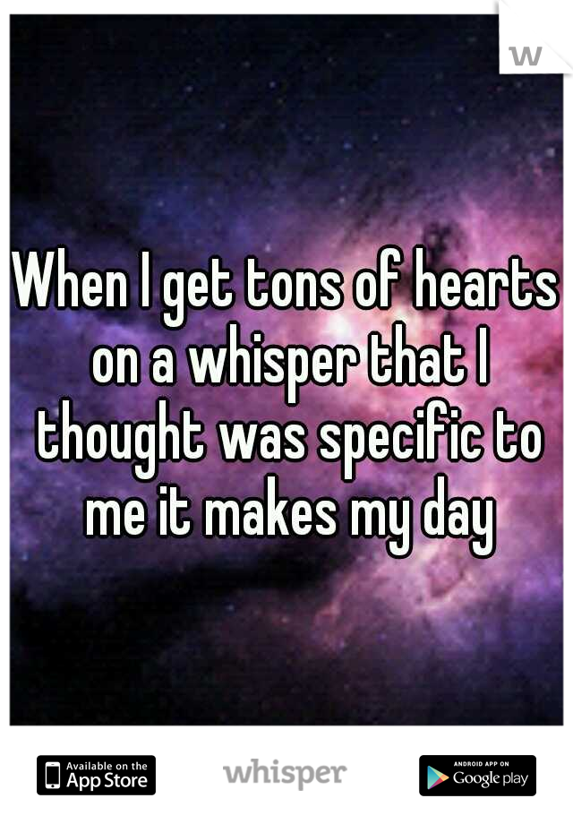 When I get tons of hearts on a whisper that I thought was specific to me it makes my day