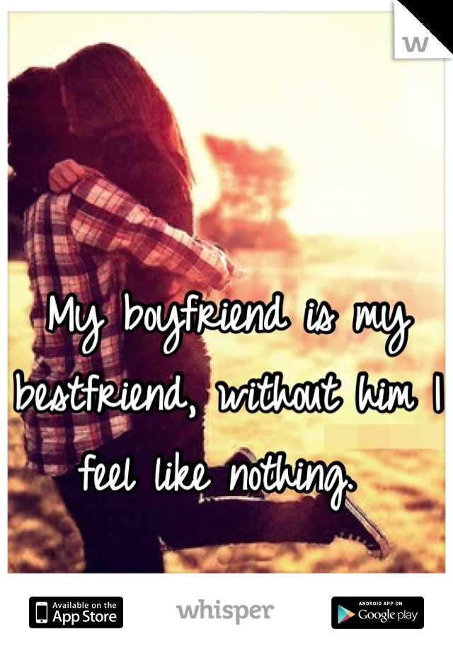 My boyfriend is my bestfriend, without him I feel like nothing.