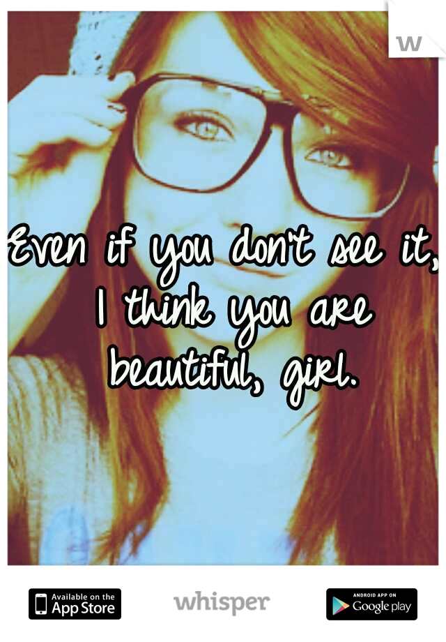 Even if you don't see it, I think you are beautiful, girl.