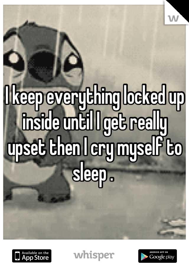 I keep everything locked up inside until I get really upset then I cry myself to sleep .