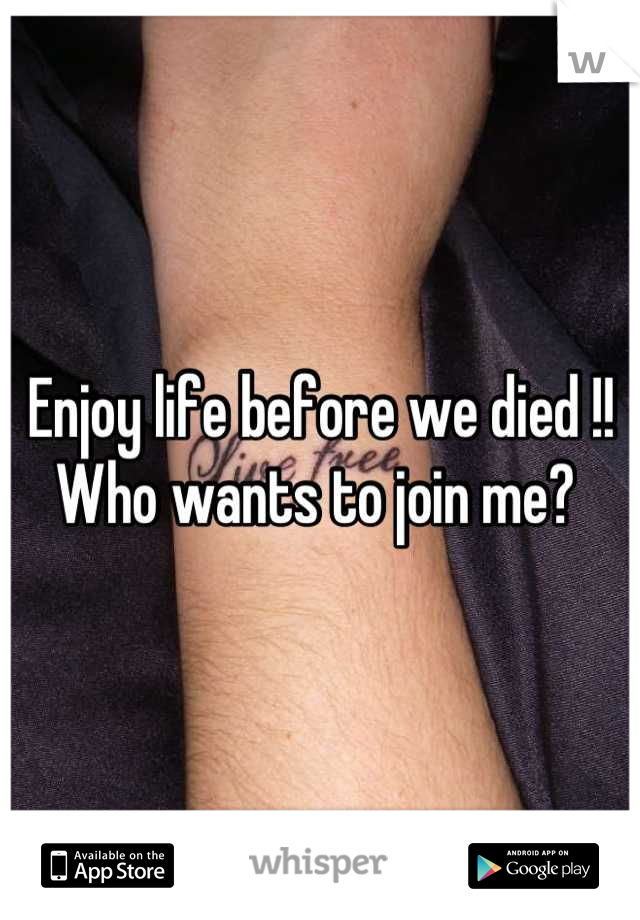 Enjoy life before we died !! Who wants to join me?