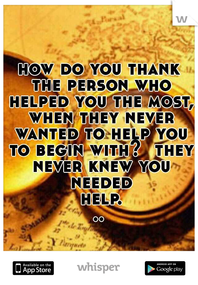 how do you thank the person who helped you the most, when they never wanted to help you to begin with?  they never knew you needed help...