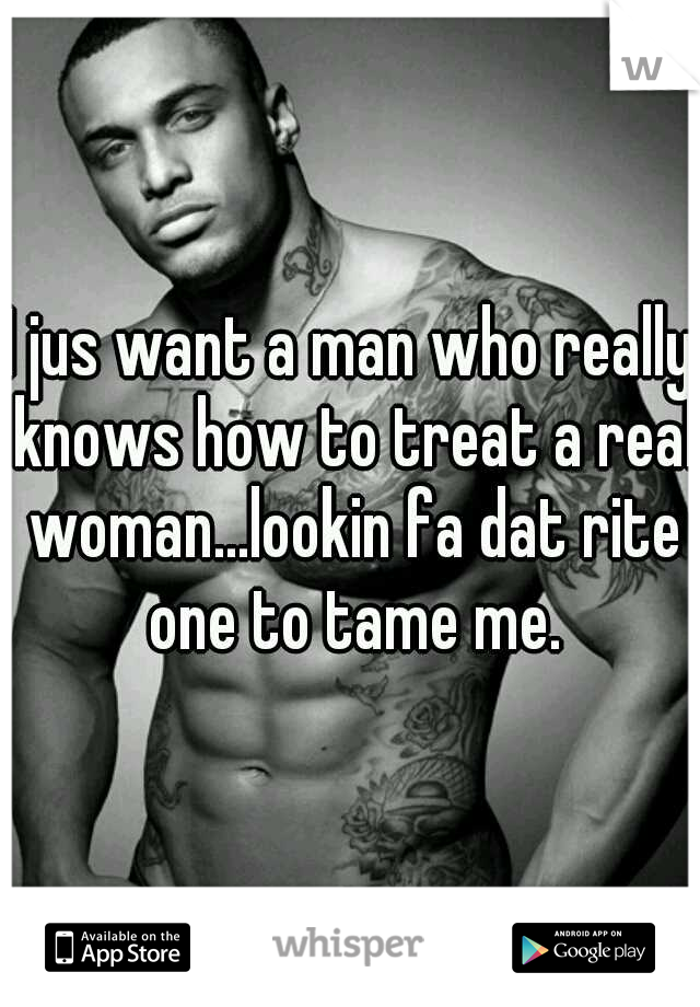 I jus want a man who really knows how to treat a real woman...lookin fa dat rite one to tame me.