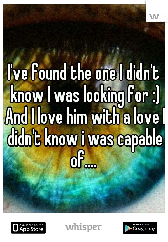 I've found the one I didn't know I was looking for :) And I love him with a love I didn't know i was capable of....