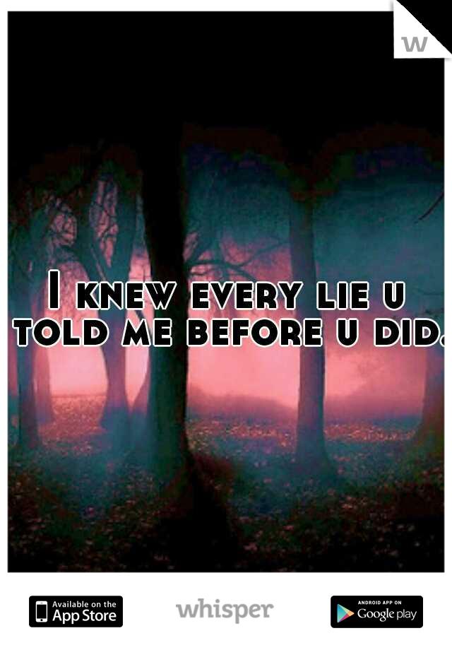 I knew every lie u told me before u did.