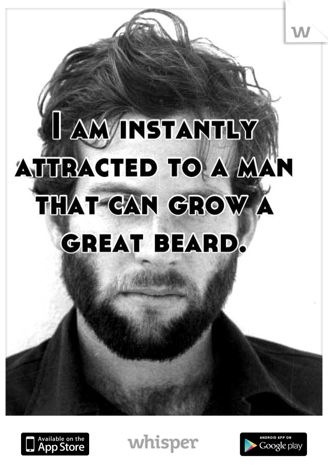 I am instantly attracted to a man that can grow a great beard.