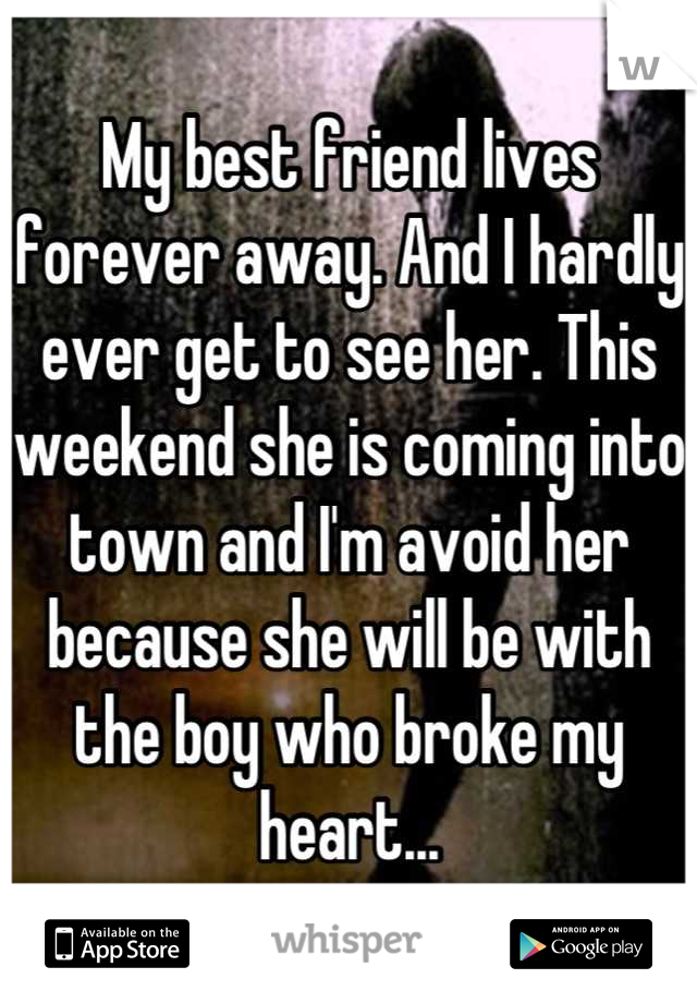 My best friend lives forever away. And I hardly ever get to see her. This weekend she is coming into town and I'm avoid her because she will be with the boy who broke my heart...