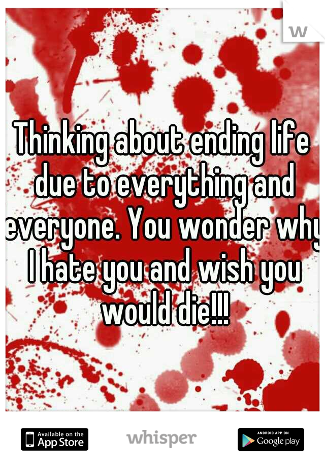 Thinking about ending life due to everything and everyone. You wonder why I hate you and wish you would die!!!