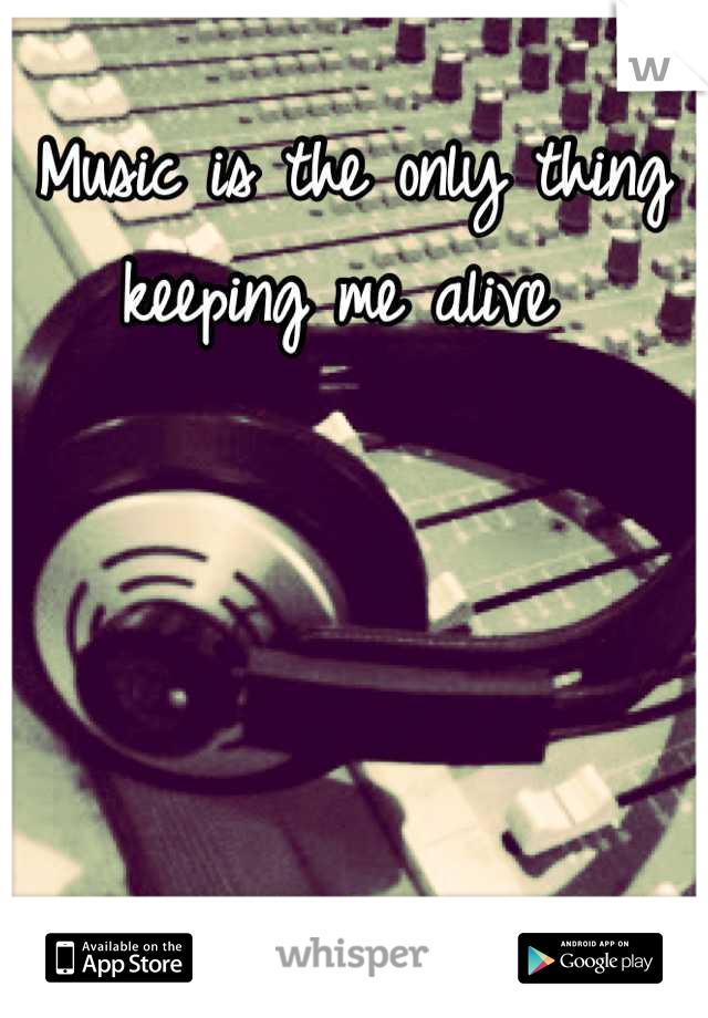 Music is the only thing keeping me alive