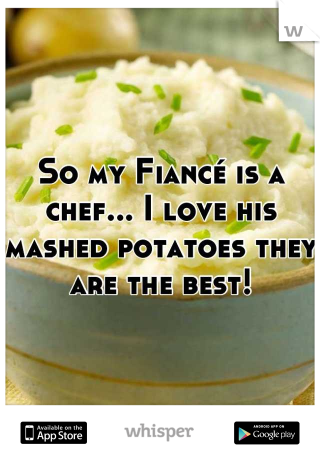 So my Fiancé is a chef... I love his mashed potatoes they are the best!