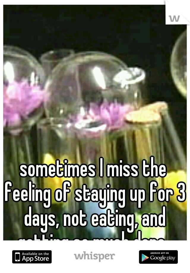 sometimes I miss the feeling of staying up for 3 days, not eating, and getting so much done.