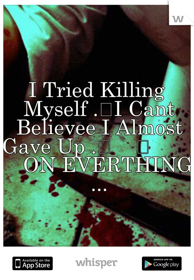 I Tried Killing Myself . I Cant Believee I Almost Gave Up .                  ON EVERTHING ...