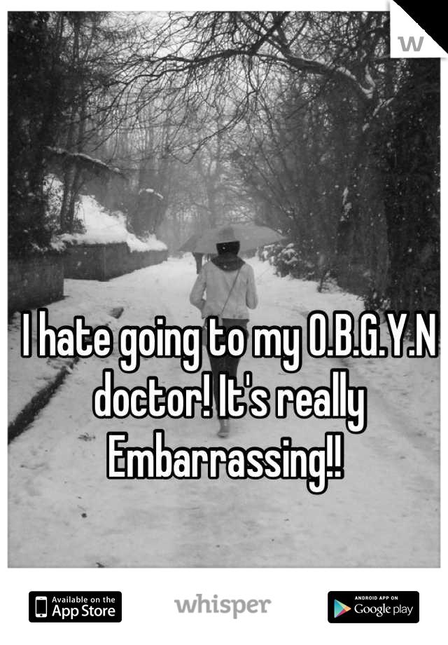 I hate going to my O.B.G.Y.N doctor! It's really Embarrassing!!