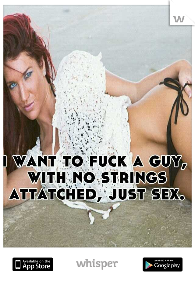 i want to fuck a guy, with no strings attatched, just sex.