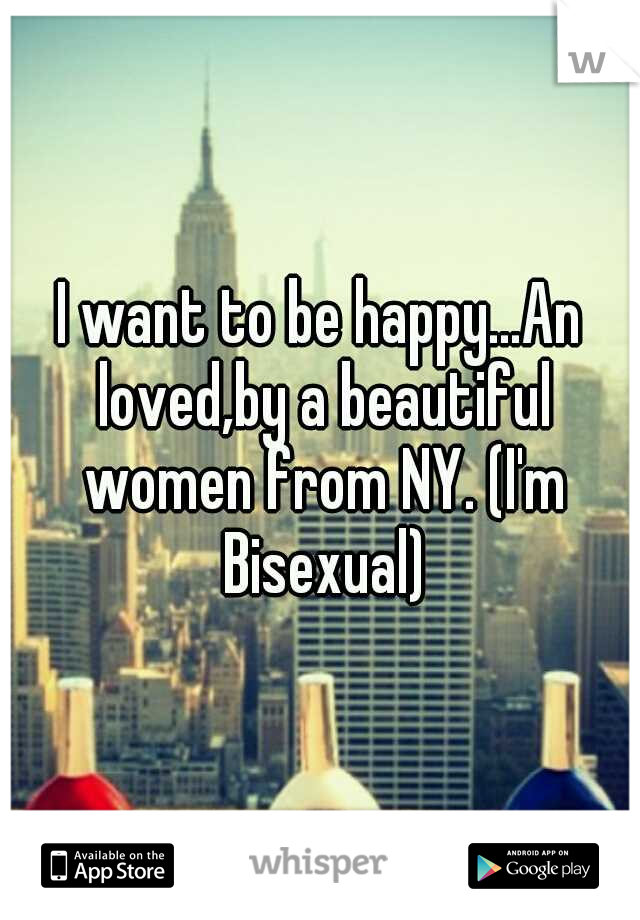 I want to be happy...An loved,by a beautiful women from NY. (I'm Bisexual)