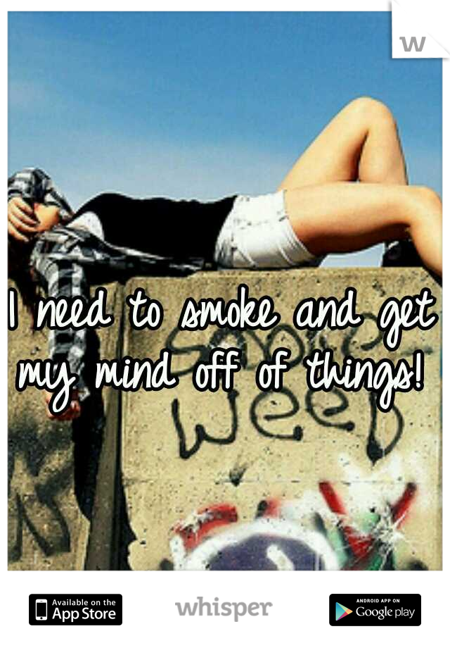 I need to smoke and get my mind off of things!