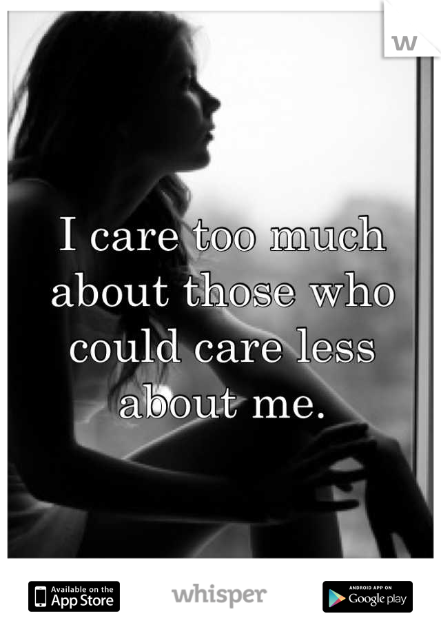 I care too much about those who could care less about me.