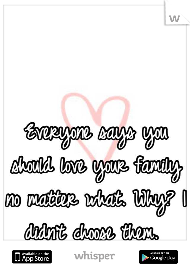 Everyone says you should love your family no matter what. Why? I didn't choose them.