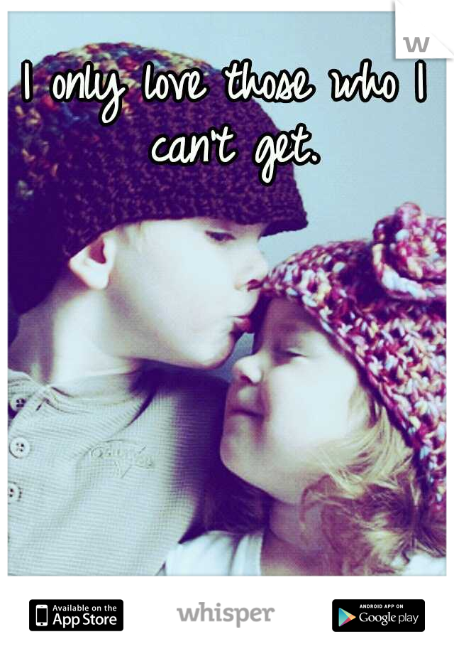I only love those who I can't get.