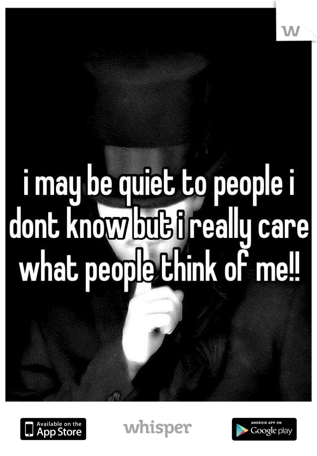 i may be quiet to people i dont know but i really care what people think of me!!