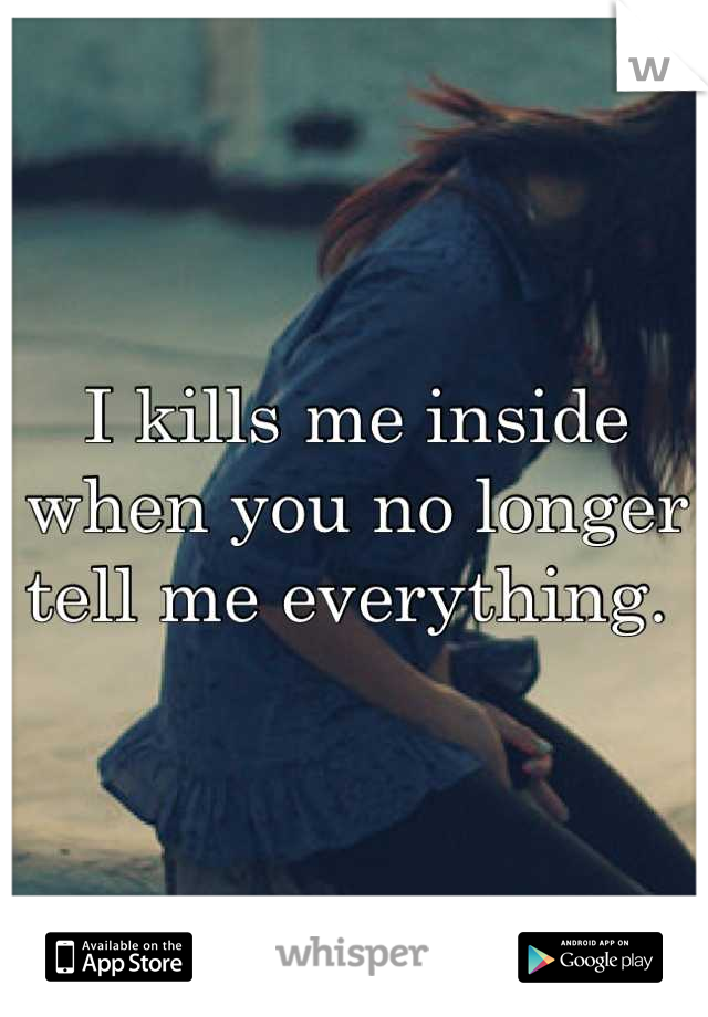 I kills me inside when you no longer tell me everything.