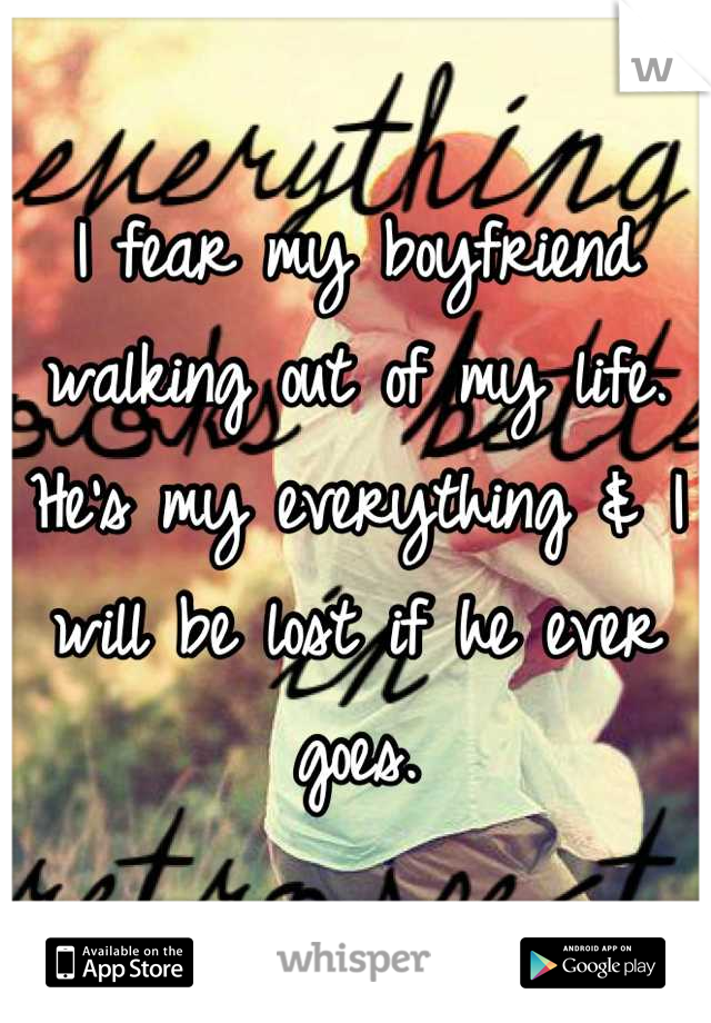 I fear my boyfriend walking out of my life. He's my everything & I will be lost if he ever goes.