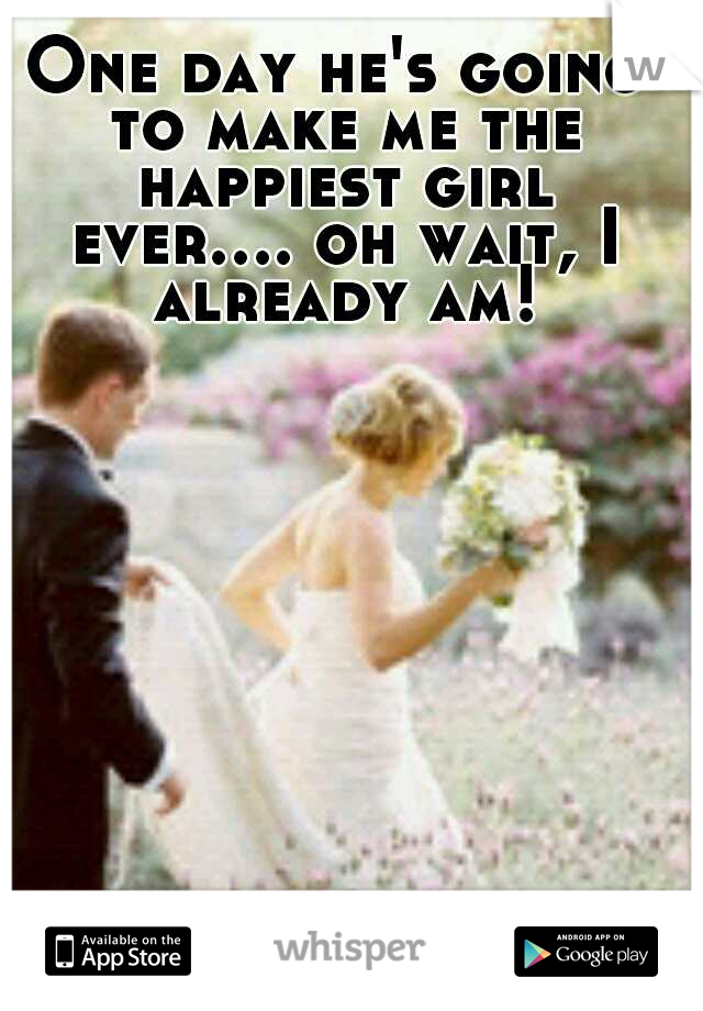 One day he's going to make me the happiest girl ever.... oh wait, I already am!
