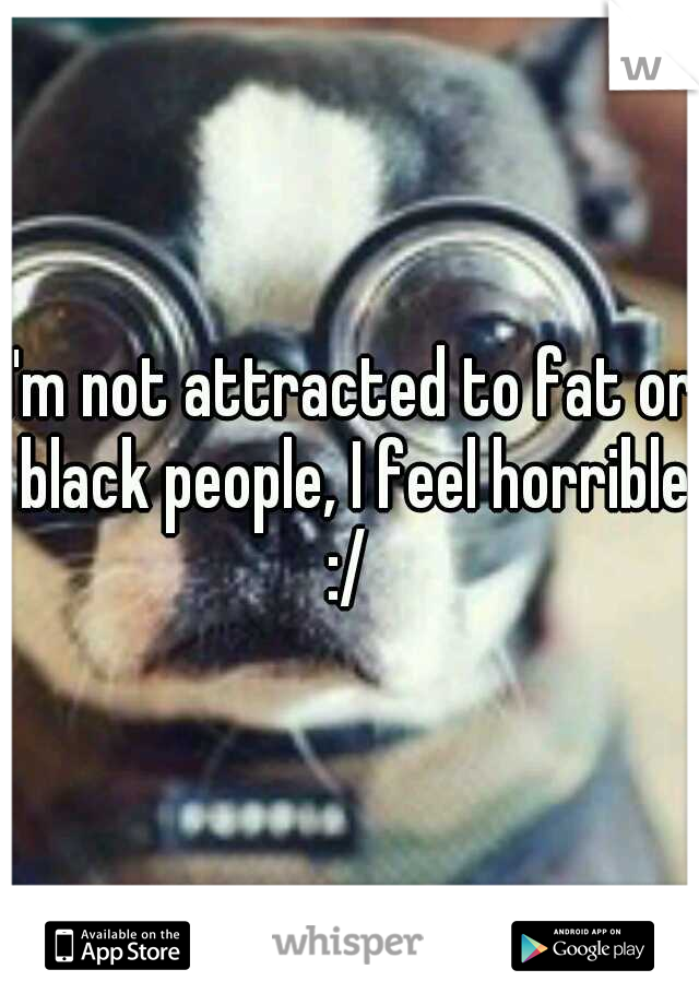 I'm not attracted to fat or black people, I feel horrible :/