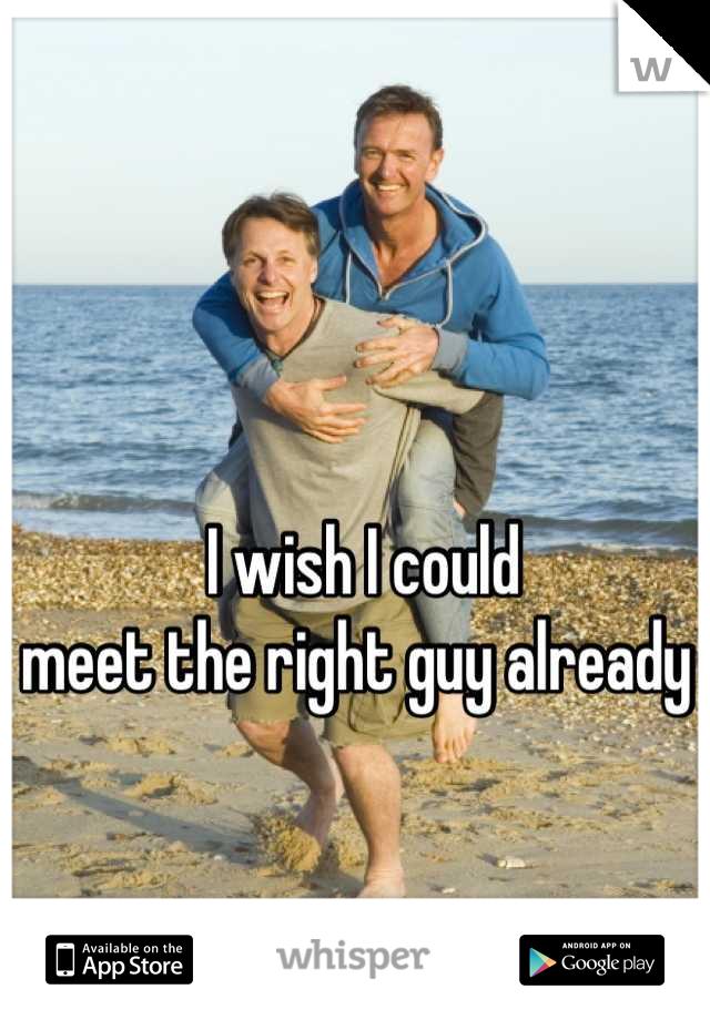 I wish I could meet the right guy already