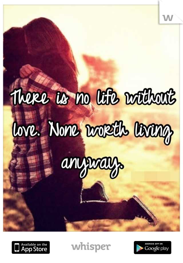 There is no life without love. None worth living anyway.