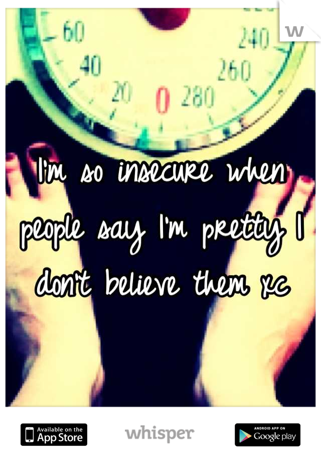 I'm so insecure when people say I'm pretty I don't believe them xc