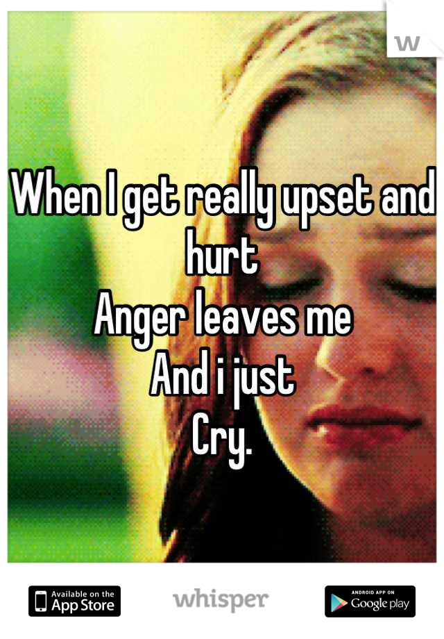 When I get really upset and hurt Anger leaves me And i just  Cry.